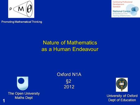 1 Nature of Mathematics as a Human Endeavour Oxford N1A §2 2012 The Open University Maths Dept University of Oxford Dept of Education Promoting Mathematical.