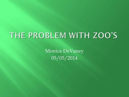 Monica DeVaney 05/05/2014. Zoos are establishments where captive animals are kept for the view of the public. They are placed in cages that are meant.