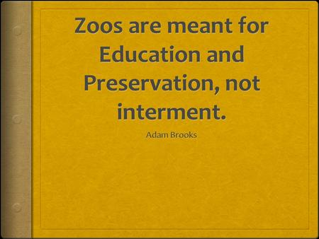 Zoos are the ultimate learning experience. Fun and educational.