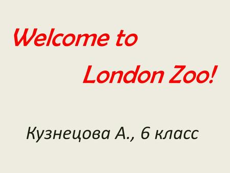 Welcome to London Zoo! Кузнецова А., 6 класс. This is the oldest zoo and we can see it on the map.