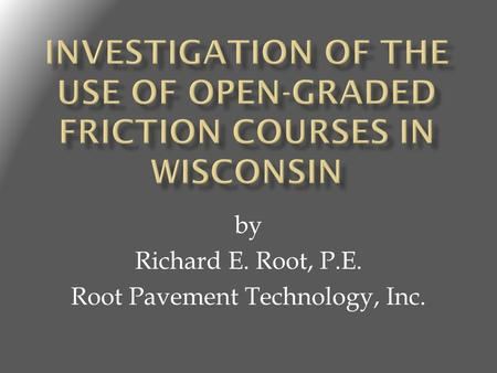 By Richard E. Root, P.E. Root Pavement Technology, Inc.