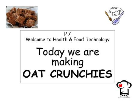 P7 Welcome to Health & Food Technology Today we are making OAT CRUNCHIES.