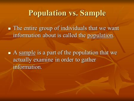 Population vs. Sample The entire group of individuals that we want information about is called the population. A sample is a part of the population that.