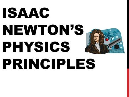 ISAAC NEWTON'S PHYSICS PRINCIPLES. WHAT NEWTON DID When it comes to science, Isaac Newton is most famous for his creation of the THREE LAWS OF MOTION.