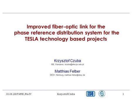 30.08.2005 SPIE, PA-IVKrzysztof Czuba1 Improved fiber-optic link for the phase reference distribution system for the TESLA technology based projects Krzysztof.