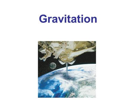 Gravitation. Newton's Law of Universal Gravitation Vector Form of Newton's Law of Universal Gravitation Gravity Near the Earth's Surface; Geophysical.