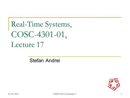 10/19/2015COSC-4301-01, Lecture 171 Real-Time Systems, COSC-4301-01, Lecture 17 Stefan Andrei.