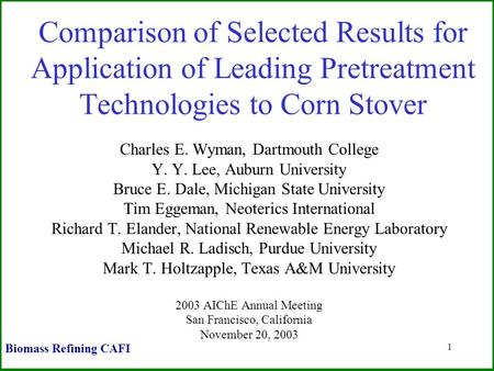 1 Comparison of Selected Results for Application of Leading Pretreatment Technologies to Corn Stover Charles E. Wyman, Dartmouth College Y. Y. Lee, Auburn.