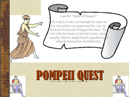 "POMPEII QUEST I am the ""Spirit of Pompeii"" My task is to take you through the ruins of my city and let you appreciate the way we Romans lived in the Pompeii."