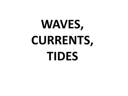 WAVES, CURRENTS, TIDES. Q: TIDES …What are they? A: periodic rise and fall of large bodies of water.