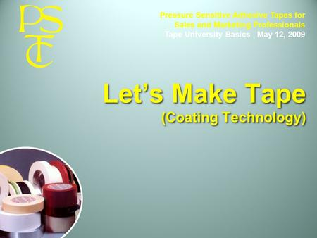 Let's Make Tape (Coating Technology) Pressure Sensitive Adhesive Tapes for Sales and Marketing Professionals Tape University Basics May 12, 2009.