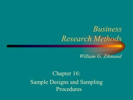 Business Research Methods William G. Zikmund Chapter 16: Sample Designs <strong>and</strong> Sampling Procedures.