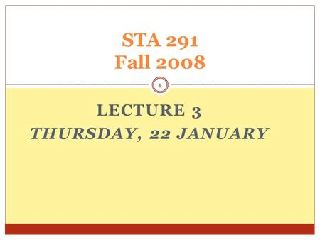 LECTURE 3 THURSDAY, 22 JANUARY STA 291 Fall 2008 1.