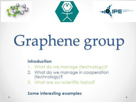 Graphene group Introduction 1.What do we manage (technology)? 2.What do we manage in cooperation (technology)? 3.What are our scientific topics? Some interesting.