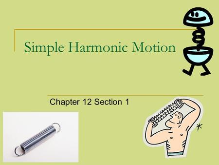 Simple Harmonic Motion Chapter 12 Section 1. Periodic Motion A repeated motion is what describes Periodic Motion Examples:  Swinging on a playground.