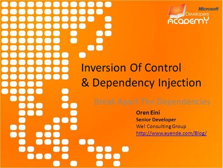 Inversion Of Control & Dependency Injection Break Apart The Dependencies Oren Eini Senior Developer We! Consulting Group