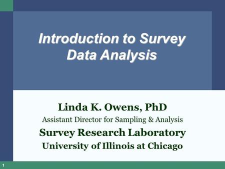 1 Introduction to Survey Data Analysis Linda K. Owens, PhD Assistant Director for Sampling & Analysis Survey Research Laboratory University of Illinois.
