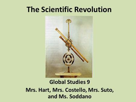 The Scientific Revolution Global Studies 9 Mrs. Hart, Mrs. Costello, Mrs. Suto, and Ms. Soddano.