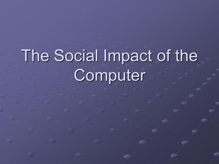 The Social Impact of the Computer. When did computers begin to have an affect on people? Since the 1950's Until now! After 1984 it was the period of the.