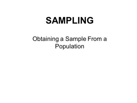 SAMPLING Obtaining a Sample From a Population. A CENSUS is a sample of an entire Population…. They are seldom done because….. 1. Impossible 2. Unprofitable.