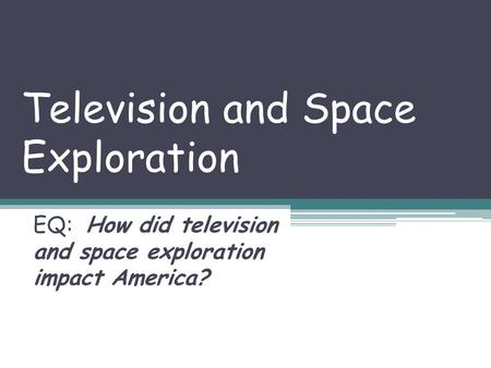 Television and Space Exploration EQ: How did television and space exploration impact America?