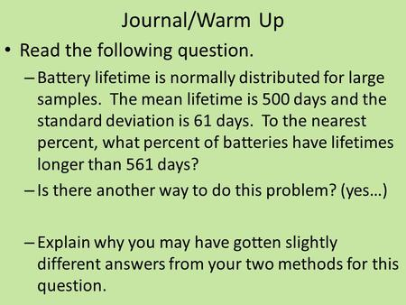 Journal/Warm Up Read the following question. – Battery lifetime is normally distributed for large samples. The mean lifetime is 500 days and the standard.
