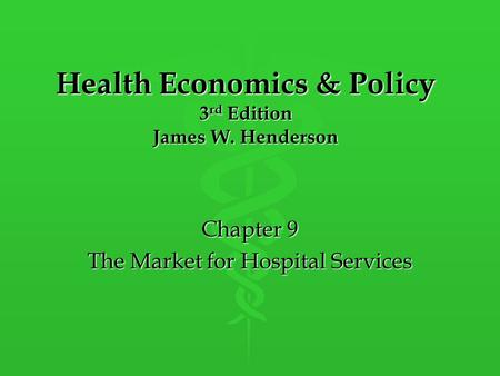 Health Economics & Policy 3 rd Edition James W. Henderson Chapter 9 The Market for Hospital Services.