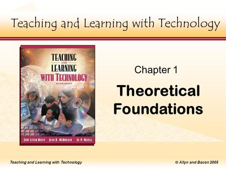 Teaching and Learning with Technology  Allyn and Bacon 2005 Teaching and Learning with Technology Theoretical Foundations Chapter 1 Teaching and Learning.