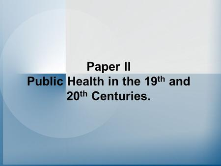 Paper II Public Health in the 19 th and 20 th Centuries.
