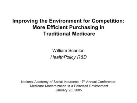 Improving the Environment for Competition: More Efficient Purchasing in Traditional Medicare William Scanlon HealthPolicy R&D National Academy of Social.