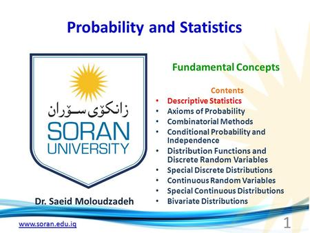 Www.soran.edu.iq Probability and Statistics Dr. Saeid Moloudzadeh Fundamental Concepts 1 Contents Descriptive Statistics Axioms of Probability Combinatorial.