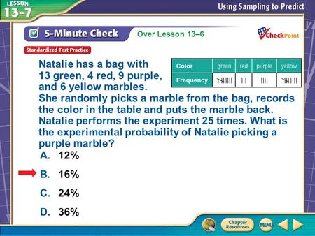 Over Lesson 13–6 A.A B.B C.C D.D 5-Minute Check 5 A.12% B.16% C.24% D.36% Natalie has a bag with 13 green, 4 red, 9 purple, and 6 yellow marbles. She randomly.