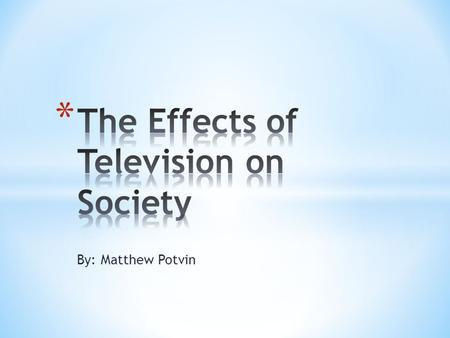 By: Matthew Potvin. * Why did I choose to research the television? * Lots of information * Wanted to find out about the negative effects * I LOVE TV!