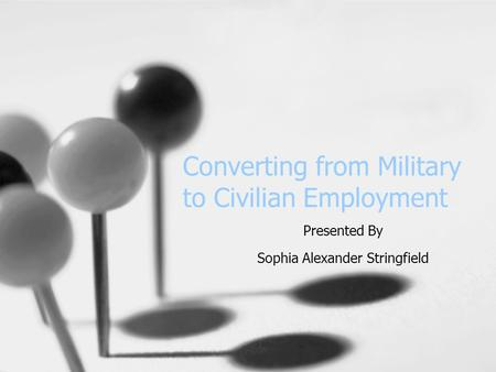 Converting from Military to Civilian Employment Presented By Sophia Alexander Stringfield.