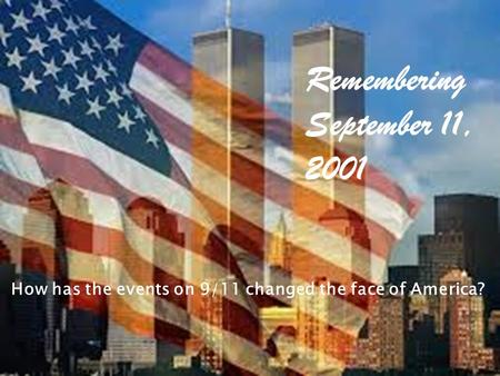Remembering September 11, 2001 How has the events on 9/11 changed the face of America?