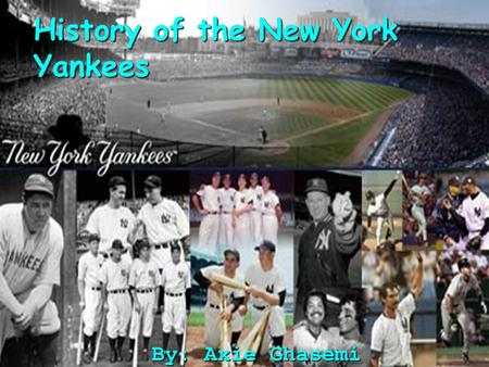 History of the New York Yankees By: Axie Ghasemi.