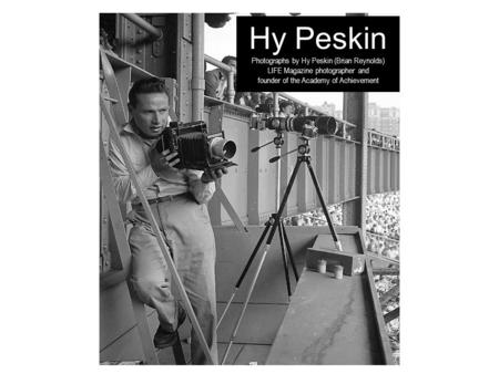 Hy Peskin Photographs by Hy Peskin (Brian Reynolds) LIFE Magazine photographer and founder of the Academy of Achievement.