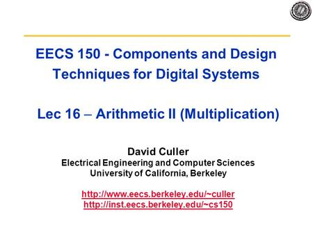 EECS 150 - Components and Design Techniques for Digital Systems Lec 16 – Arithmetic II (Multiplication) David Culler Electrical Engineering and Computer.