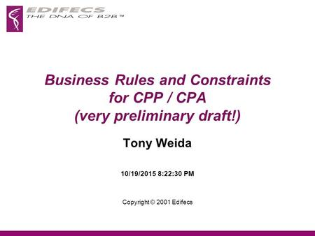 Business Rules and Constraints for CPP / CPA (very preliminary draft!) Tony Weida 10/19/2015 8:24:08 PM Copyright © 2001 Edifecs.