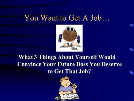 You Want to Get A Job… What 3 Things About Yourself Would Convince Your Future Boss You Deserve to Get That Job?