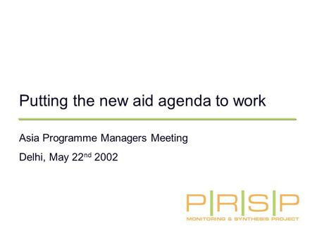 Putting the new aid agenda to work Asia Programme Managers Meeting Delhi, May 22 nd 2002.