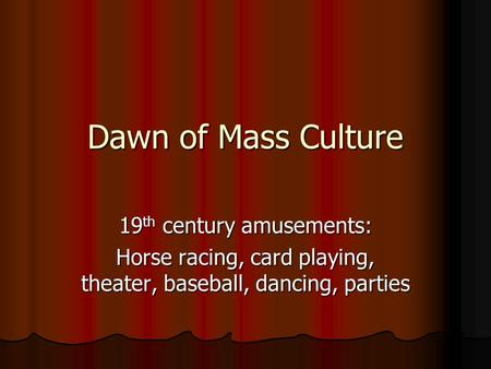 Dawn of Mass Culture 19 th century amusements: Horse racing, card playing, theater, baseball, dancing, parties.
