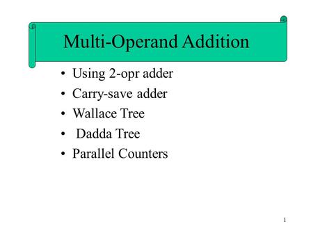 1 Using 2-opr adder Carry-save adder Wallace Tree Dadda Tree Parallel Counters Multi-Operand Addition.