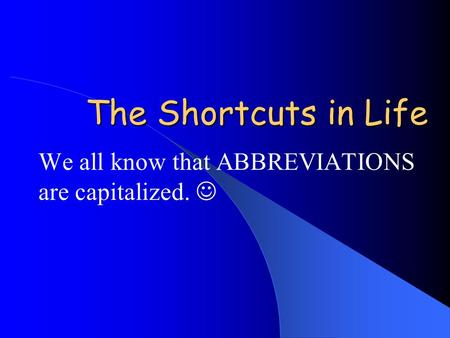 The Shortcuts in Life We all know that ABBREVIATIONS are capitalized.