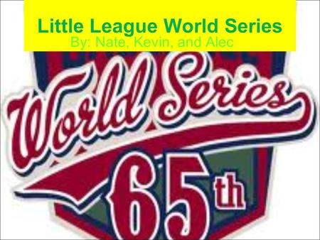 Little League World Series By: Nate, Kevin, and Alec.