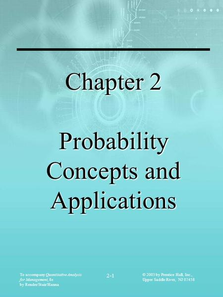 To accompany Quantitative Analysis for Management, 8e by Render/Stair/Hanna 2-1 © 2003 by Prentice Hall, Inc., Upper Saddle River, NJ 07458 Chapter 2 Probability.