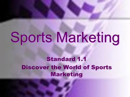 Standard One Discover The World Of Sports Marketing; Use in Marketing OF Sports and THROUGH Sports Sports Marketing Standard 1.1 Discover the World of.