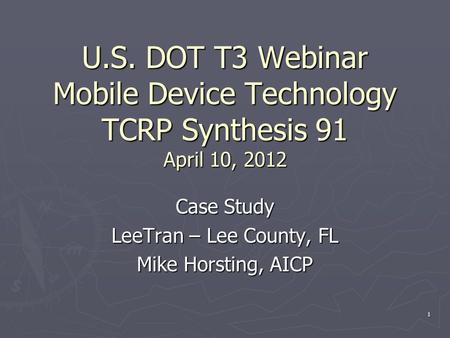 U.S. DOT T3 Webinar Mobile Device Technology TCRP Synthesis 91 April 10, 2012 Case Study LeeTran – Lee County, FL Mike Horsting, AICP 1.