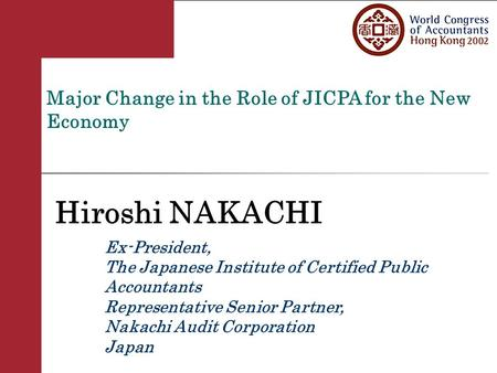 Major Change in the Role of JICPA for the New Economy Hiroshi NAKACHI Ex-President, The Japanese Institute of Certified Public Accountants Representative.