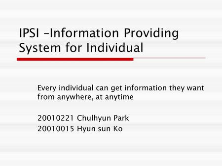 IPSI –Information Providing System for Individual Every individual can get information they want from anywhere, at anytime 20010221 Chulhyun Park 20010015.